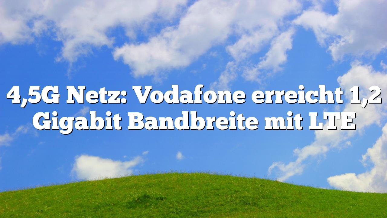 4,5G Netz: Vodafone erreicht 1,2 Gigabit Bandbreite mit LTE