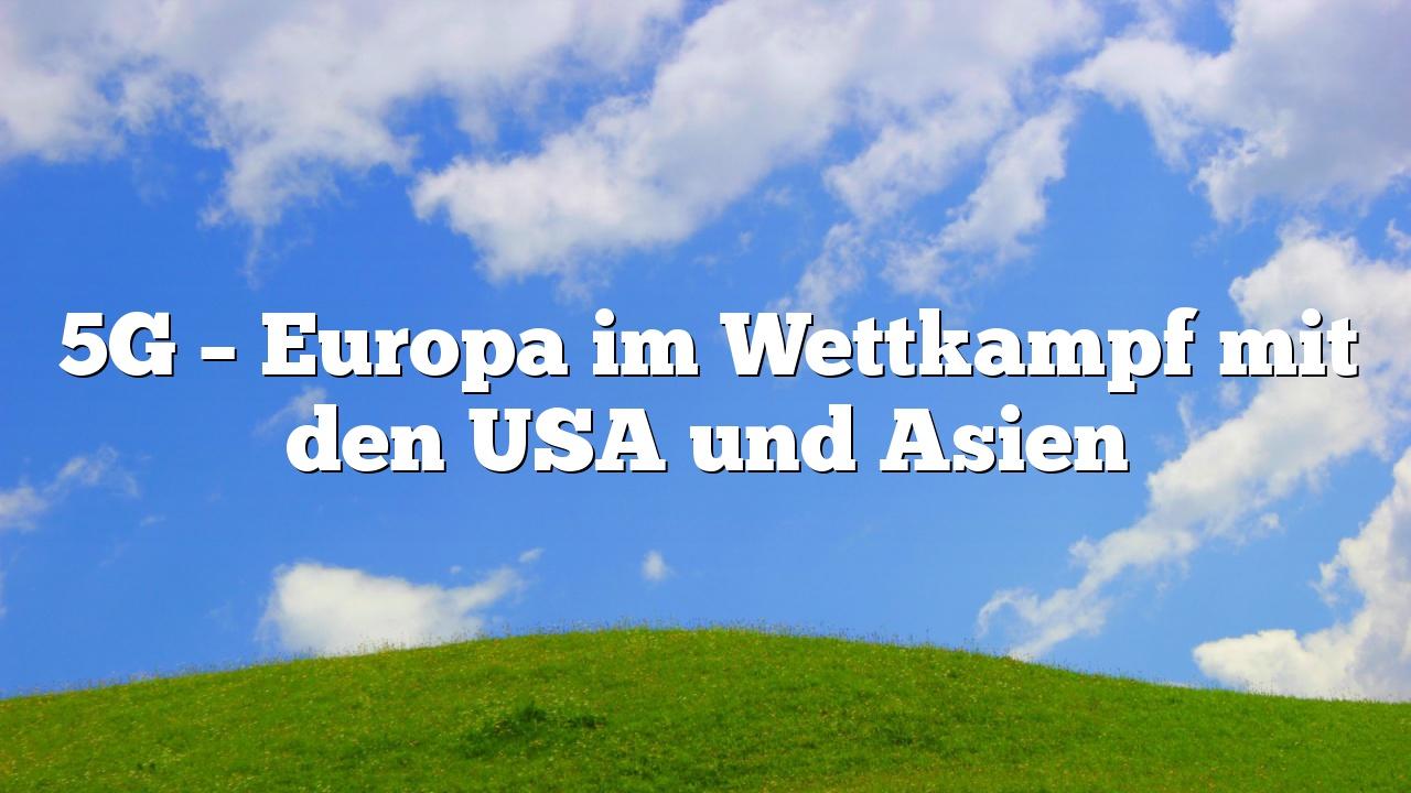 5G – Europa im Wettkampf mit den USA und Asien