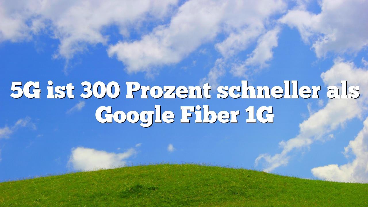 5G ist 300 Prozent schneller als Google Fiber 1G