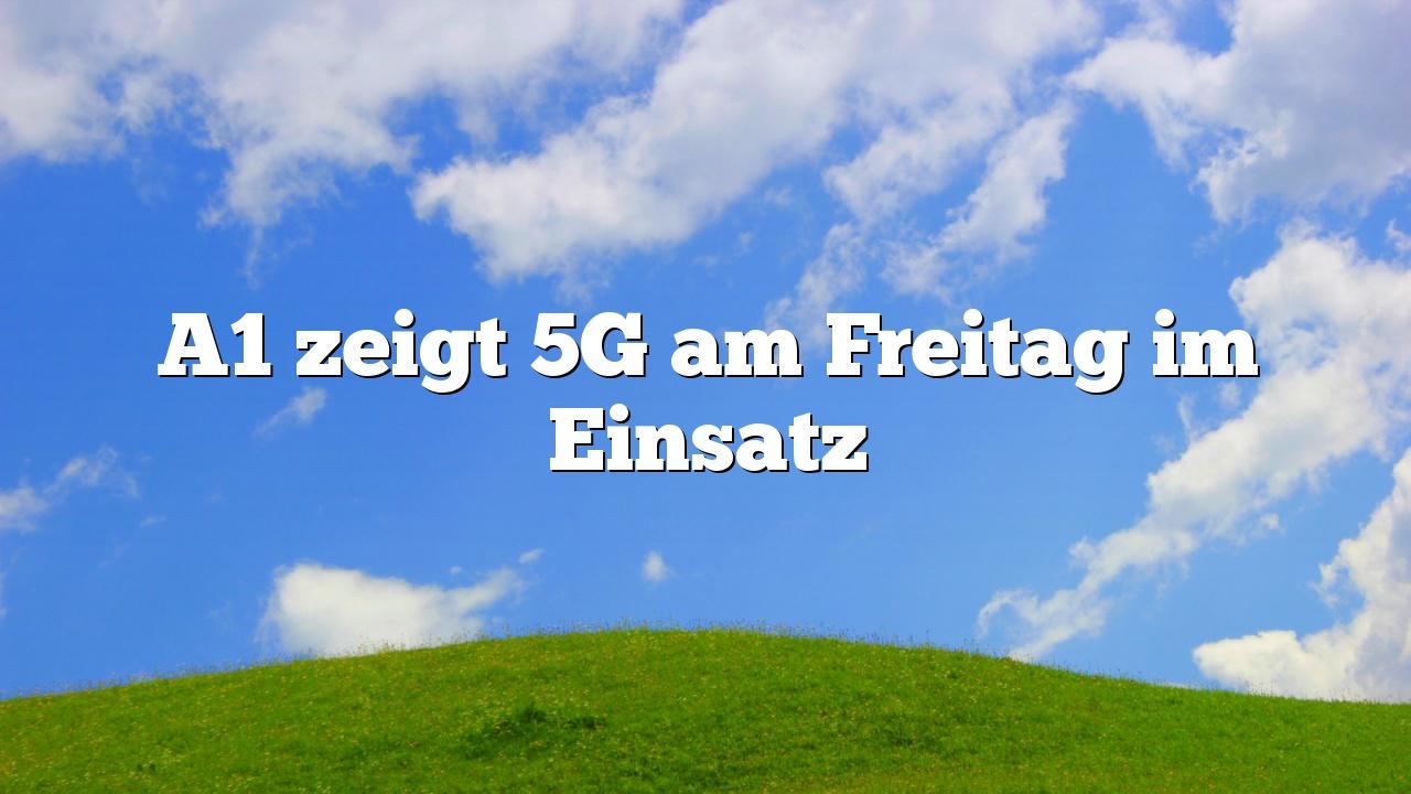 A1 zeigt 5G am Freitag im Einsatz