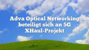 Adva Optical Networking beteiligt sich an 5G XHaul-Projekt
