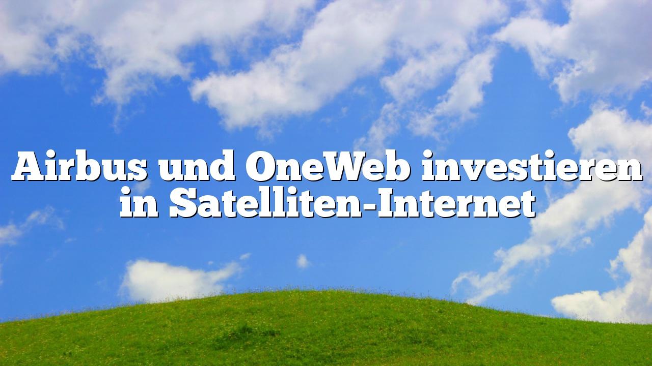 Airbus und OneWeb investieren in Satelliten-Internet