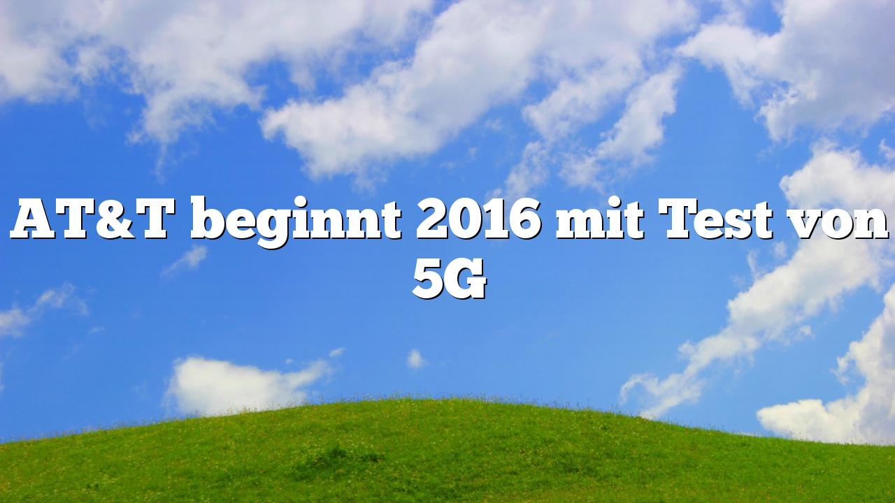 AT&T beginnt 2016 mit Test von 5G