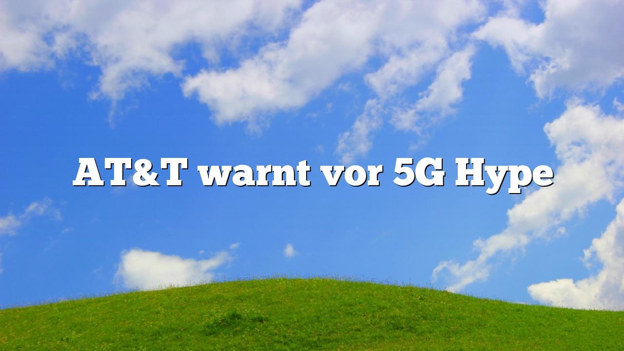 AT&T warnt vor 5G Hype