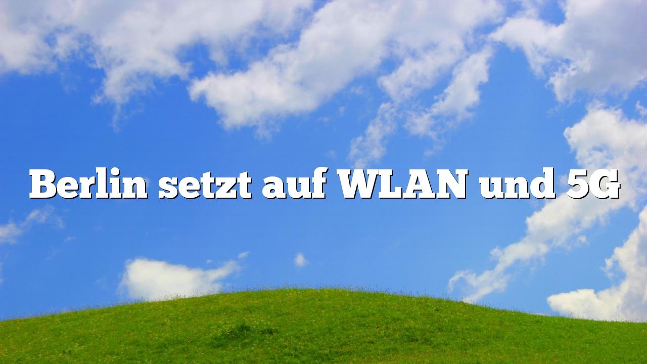 Berlin setzt auf WLAN und 5G