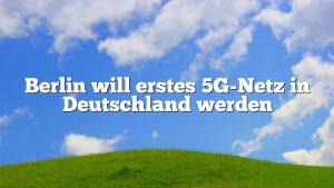 Berlin will erstes 5G-Netz in Deutschland werden