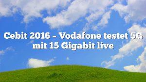 Cebit 2016 – Vodafone testet 5G mit 15 Gigabit live