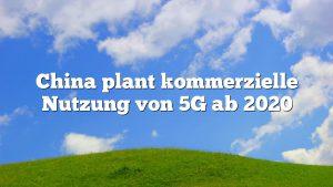 China plant kommerzielle Nutzung von 5G ab 2020