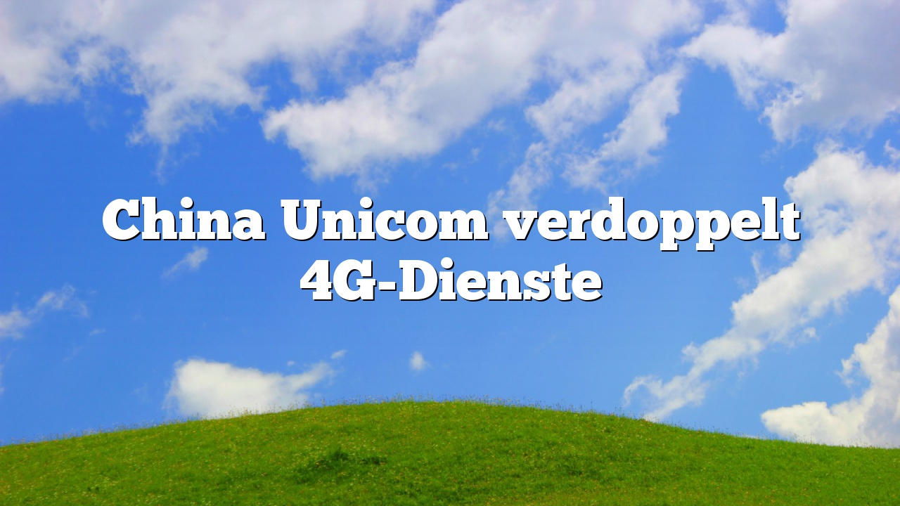 China Unicom verdoppelt 4G-Dienste