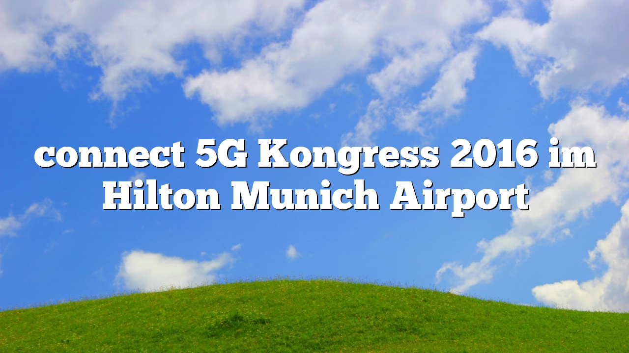 connect 5G Kongress 2016 im Hilton Munich Airport