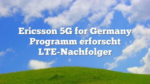 Ericsson 5G for Germany Programm erforscht LTE-Nachfolger