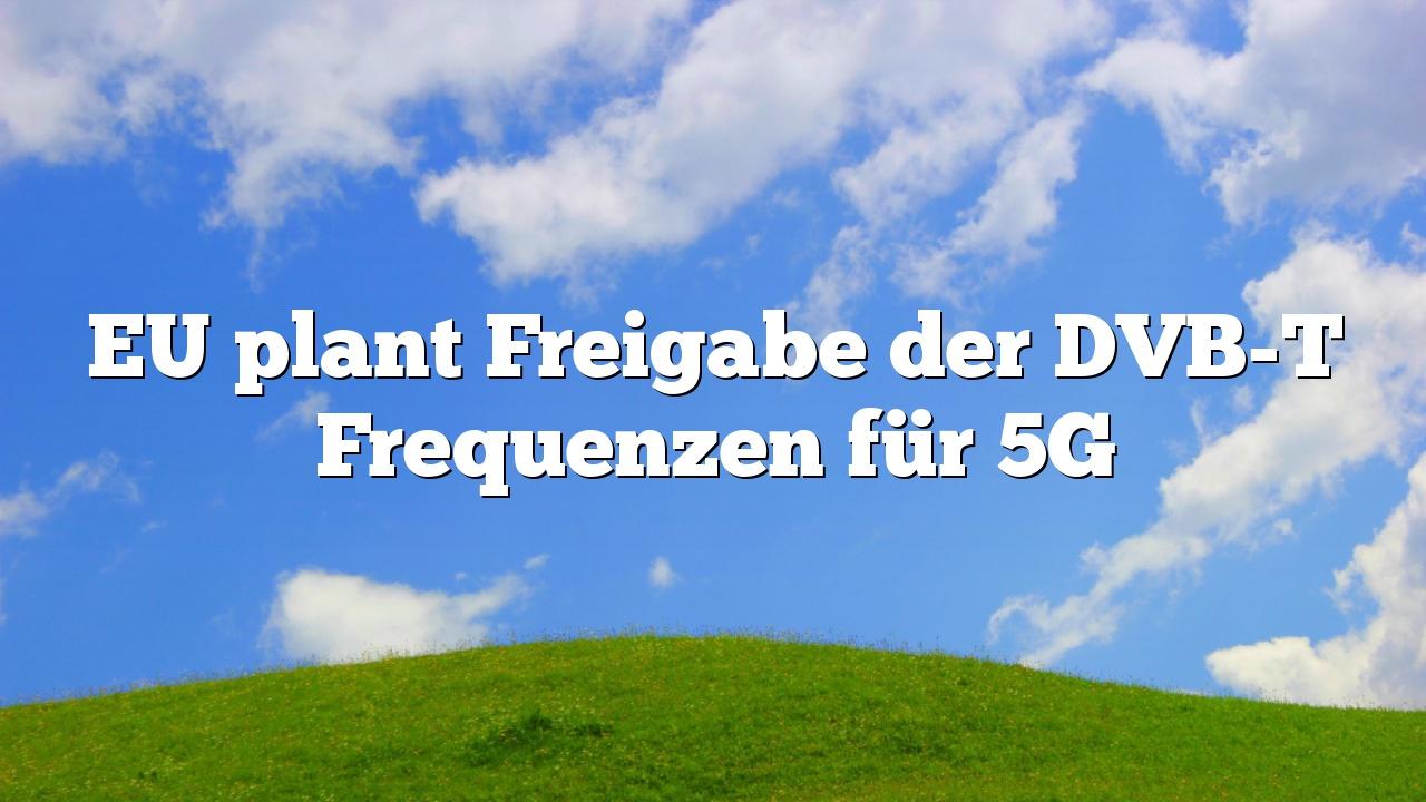 EU plant Freigabe der DVB-T Frequenzen für 5G