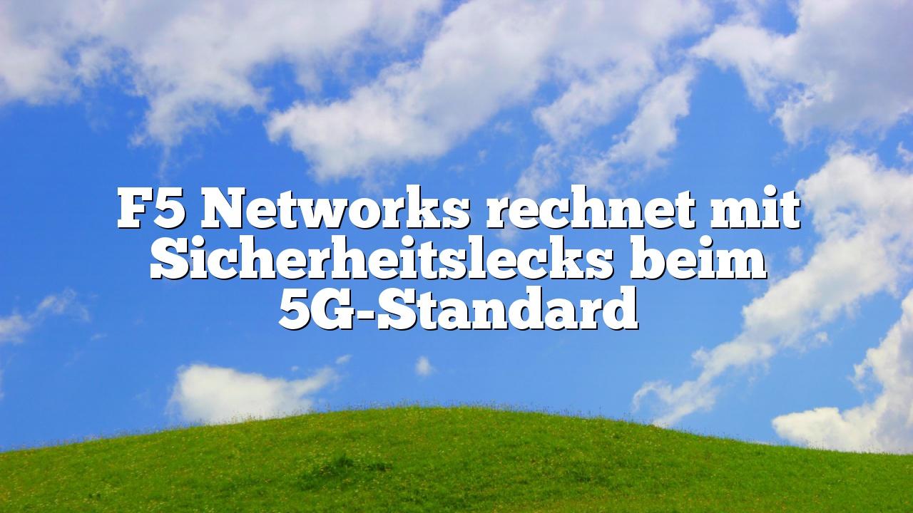 F5 Networks rechnet mit Sicherheitslecks beim 5G-Standard