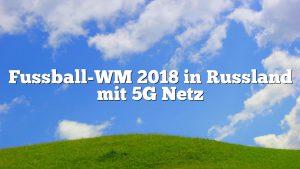 Fussball-WM 2018 in Russland mit 5G Netz