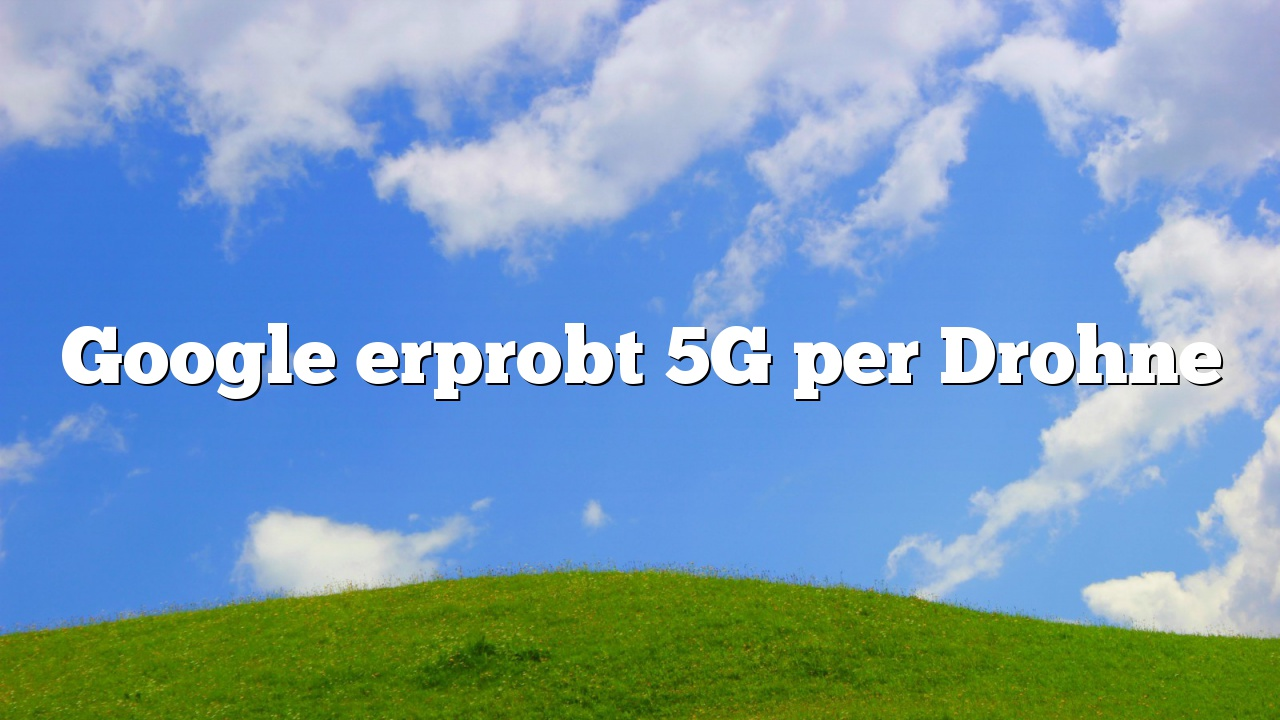 Google erprobt 5G per Drohne
