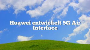 Huawei entwickelt 5G Air Interface