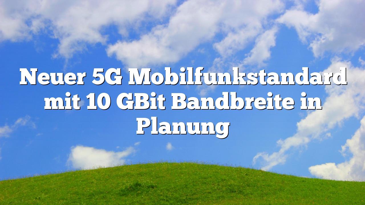 Neuer 5G Mobilfunkstandard mit 10 GBit Bandbreite in Planung