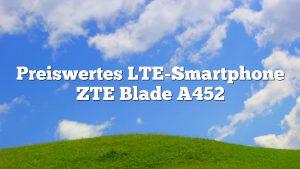 Preiswertes LTE-Smartphone ZTE Blade A452