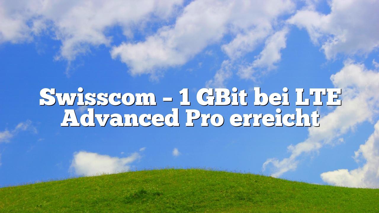 Swisscom – 1 GBit bei LTE Advanced Pro erreicht