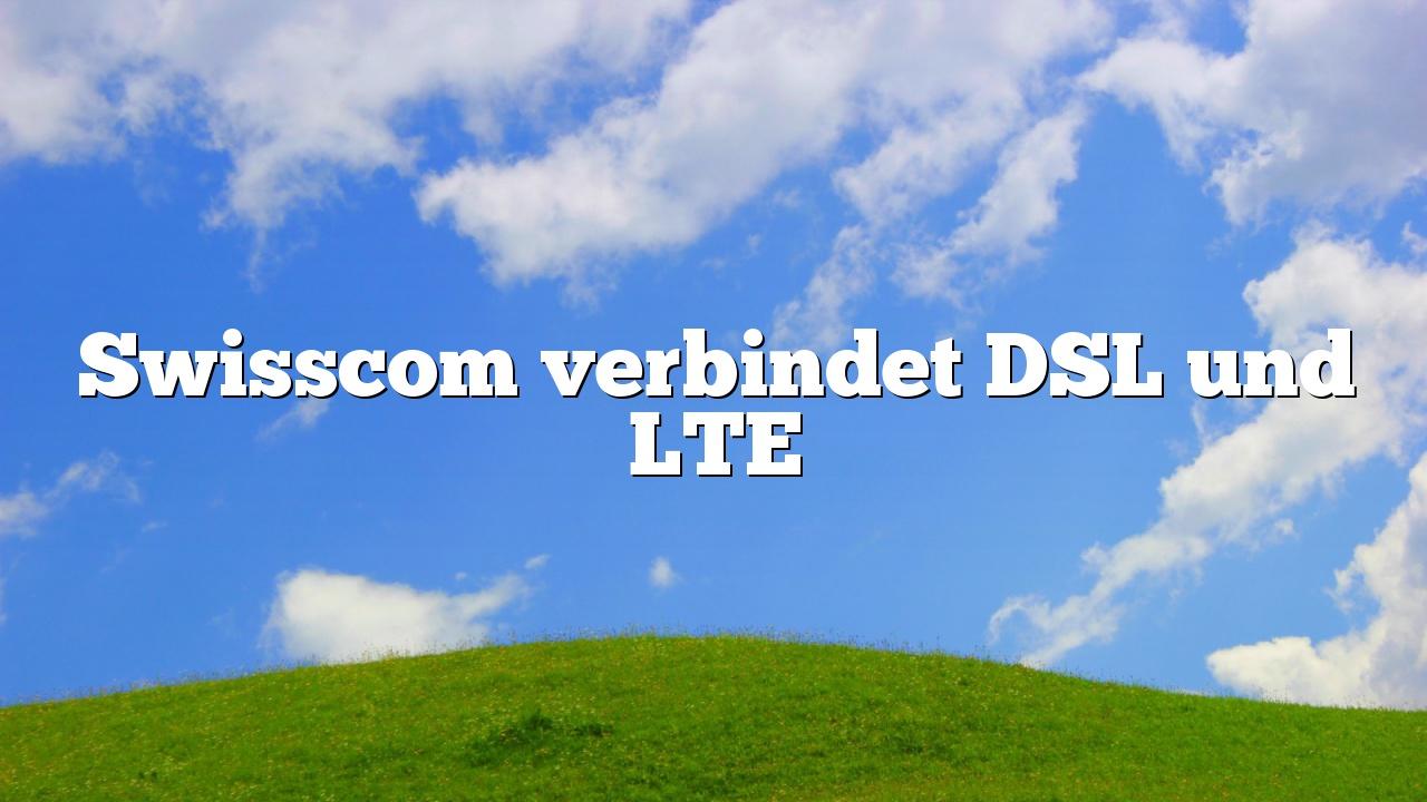 Swisscom verbindet DSL und LTE