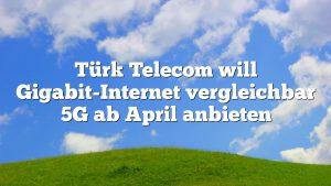 Türk Telecom will Gigabit-Internet vergleichbar 5G ab April anbieten