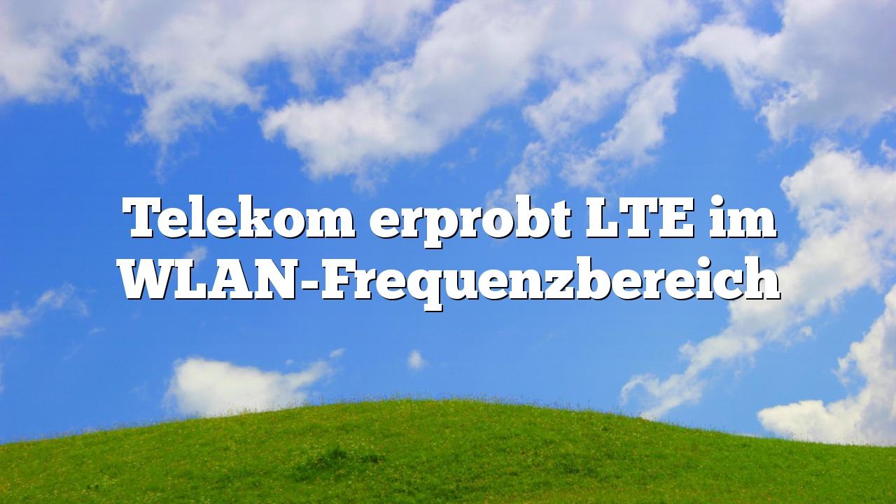 Telekom erprobt LTE im WLAN-Frequenzbereich
