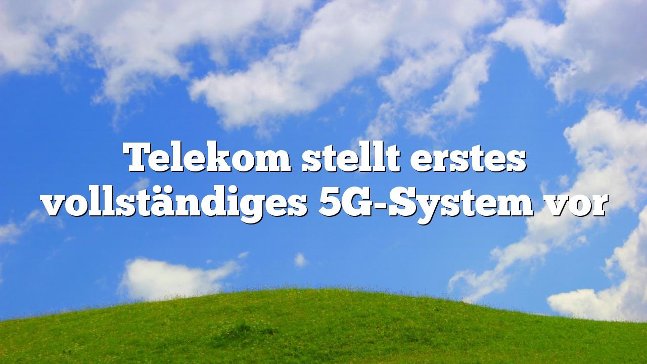 Telekom stellt erstes vollständiges 5G-System vor