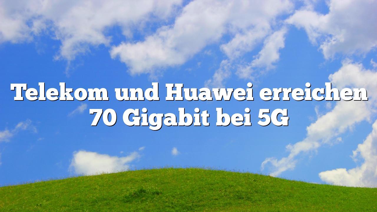 Telekom und Huawei erreichen 70 Gigabit bei 5G