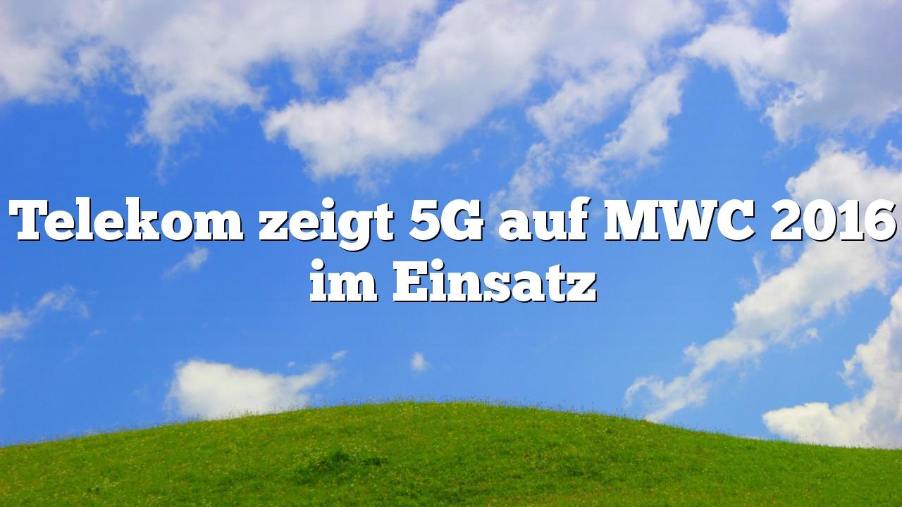 Telekom zeigt 5G auf MWC 2016 im Einsatz