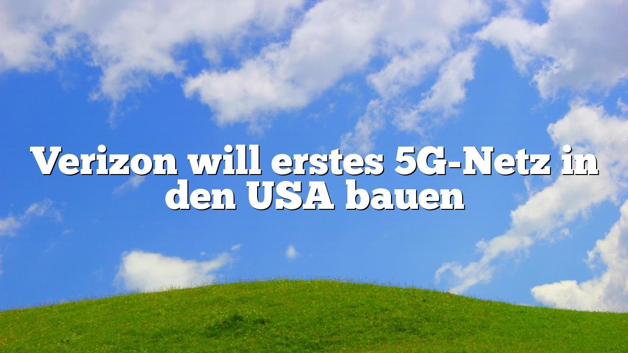 Verizon will erstes 5G-Netz in den USA bauen