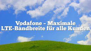 Vodafone – Maximale LTE-Bandbreite für alle Kunden