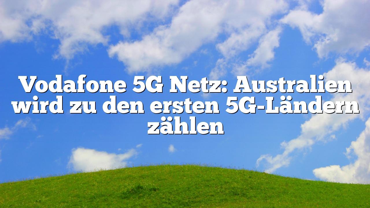 Vodafone 5G Netz: Australien wird zu den ersten 5G-Ländern zählen