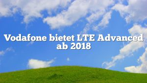 Vodafone bietet LTE Advanced ab 2018