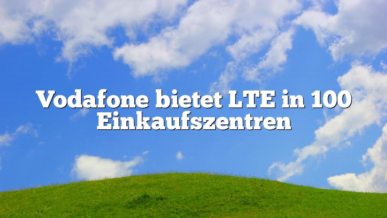 Vodafone bietet LTE in 100 Einkaufszentren