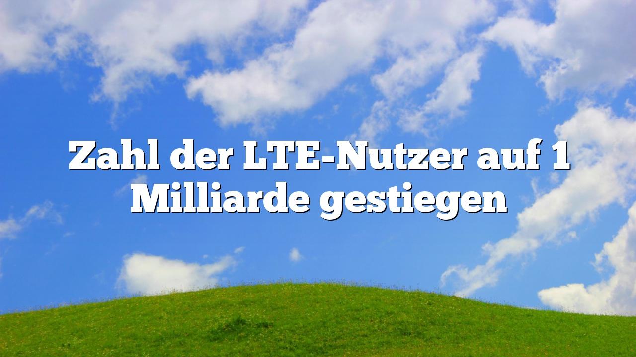 Zahl der LTE-Nutzer auf 1 Milliarde gestiegen