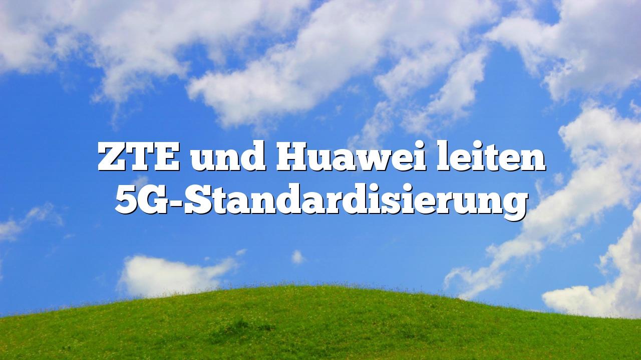 ZTE und Huawei leiten 5G-Standardisierung