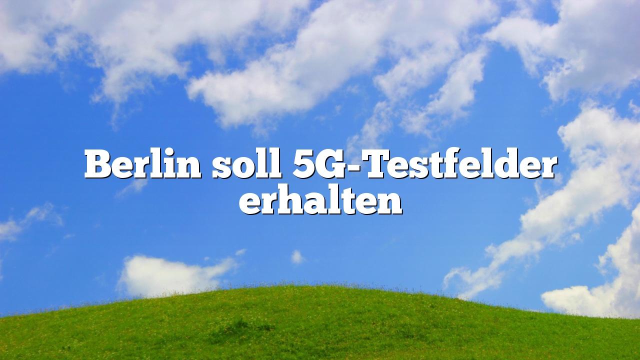 Berlin soll 5G-Testfelder erhalten
