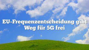 EU-Frequenzentscheidung gibt Weg für 5G frei