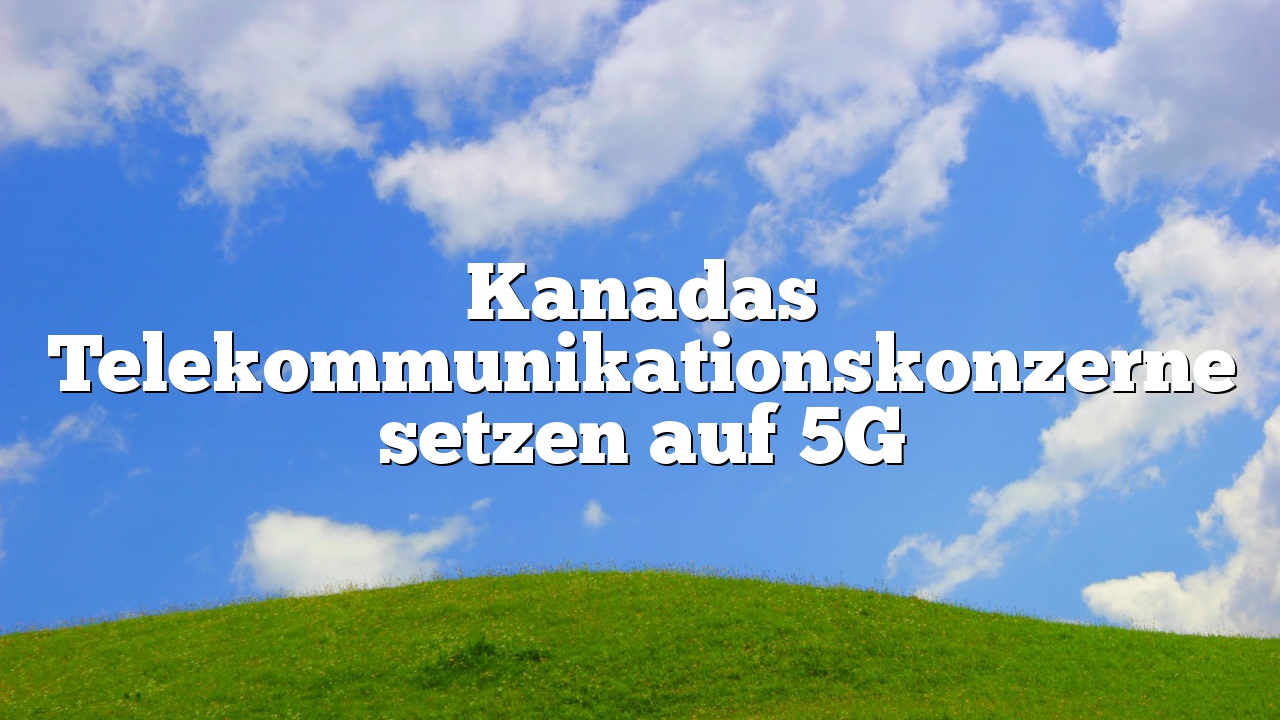 Kanadas Telekommunikationskonzerne setzen auf 5G