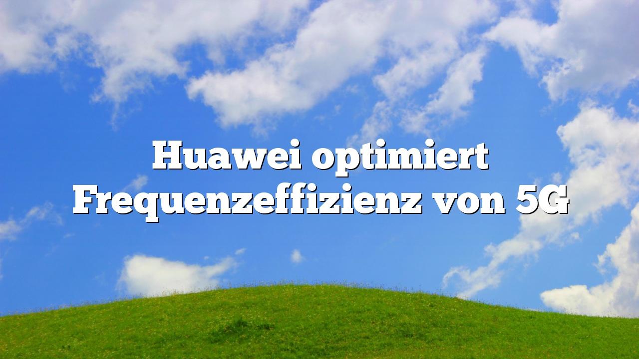 Huawei optimiert Frequenzeffizienz von 5G