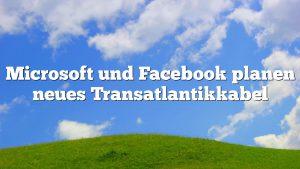 Microsoft und Facebook planen neues Transatlantikkabel