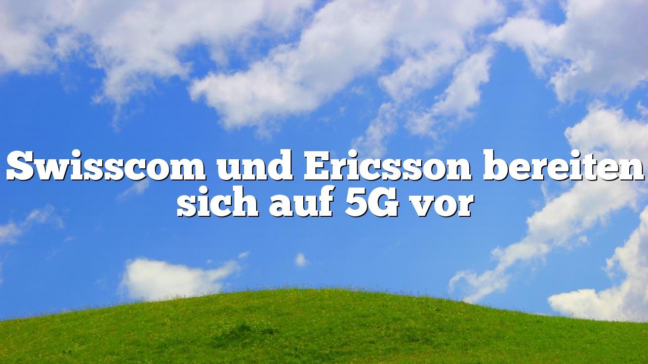 Swisscom und Ericsson bereiten sich auf 5G vor