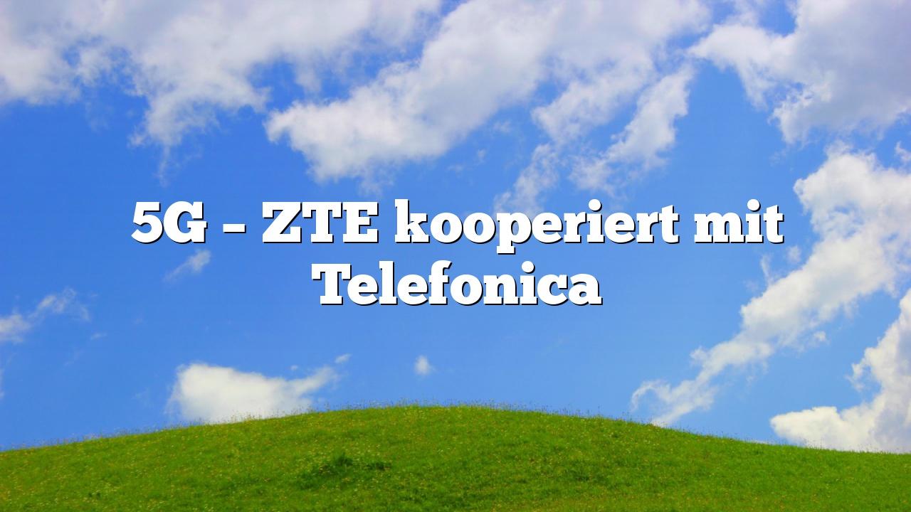 5G – ZTE kooperiert mit Telefonica