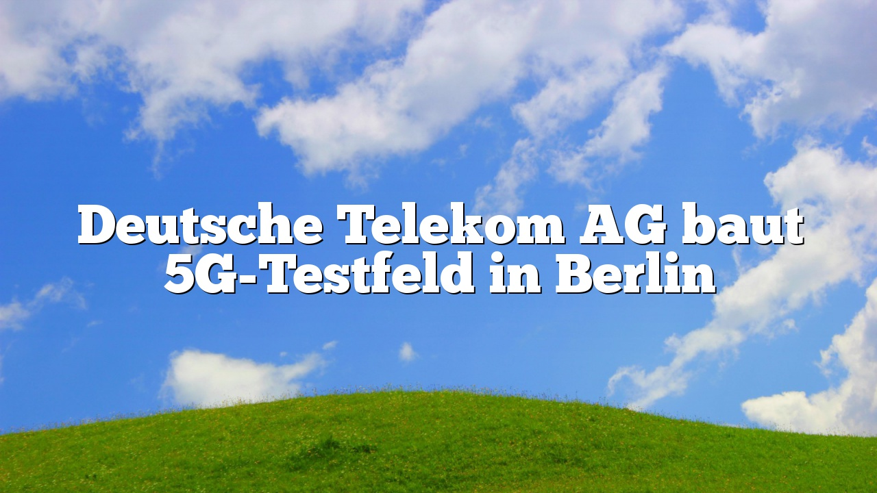 Deutsche Telekom AG baut 5G-Testfeld in Berlin