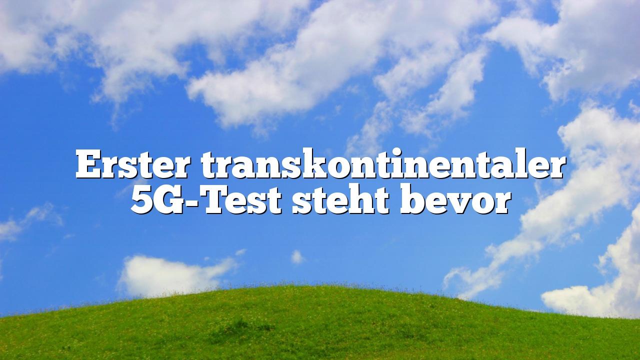 Erster transkontinentaler 5G-Test steht bevor