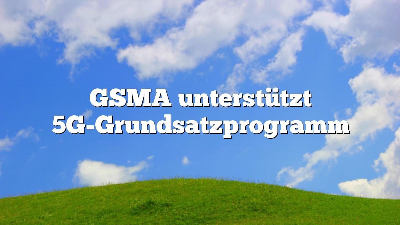 GSMA unterstützt 5G-Grundsatzprogramm