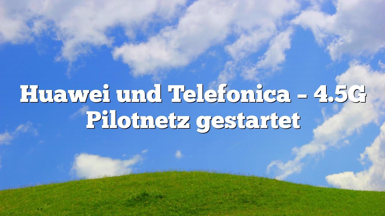 Huawei und Telefonica – 4.5G Pilotnetz gestartet