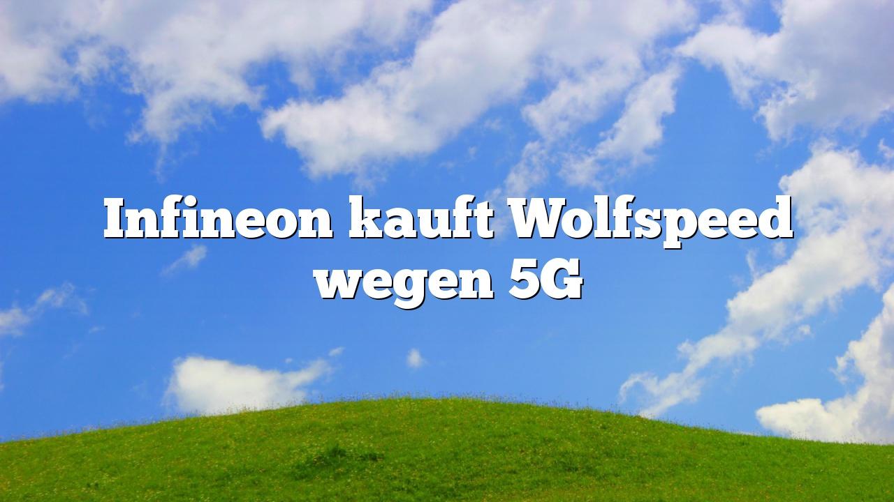 Infineon kauft Wolfspeed wegen 5G