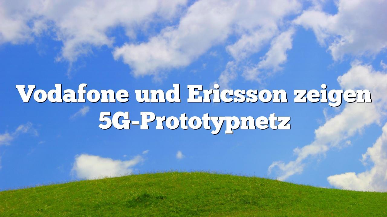 Vodafone und Ericsson zeigen 5G-Prototypnetz