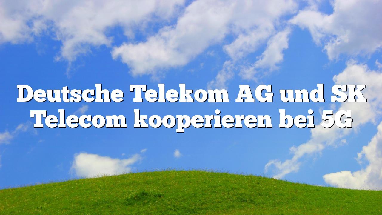 Deutsche Telekom AG und SK Telecom kooperieren bei 5G